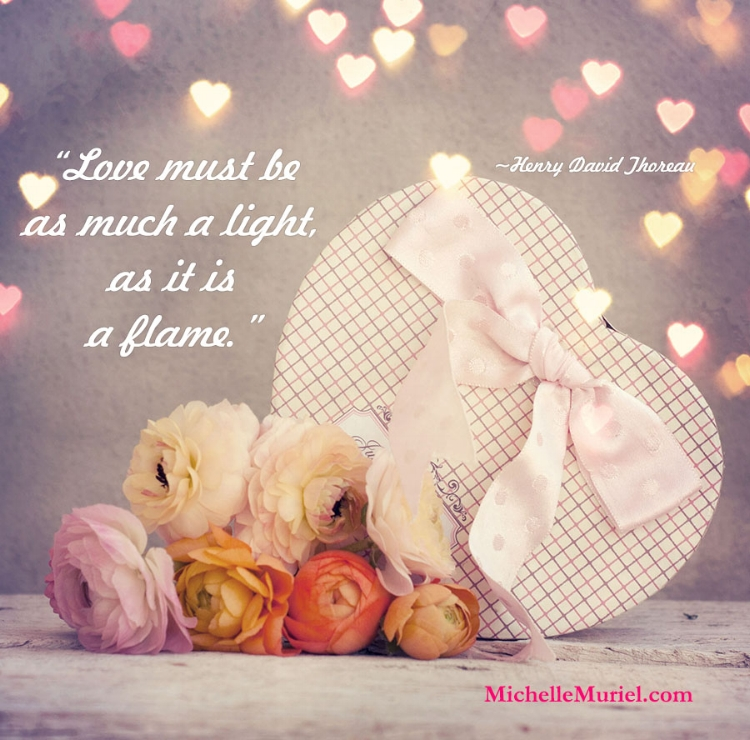 Love must be as much a light, as it is a flame Henry David Thoreau Visit www.MichelleMuriel for more encouraging photos to share