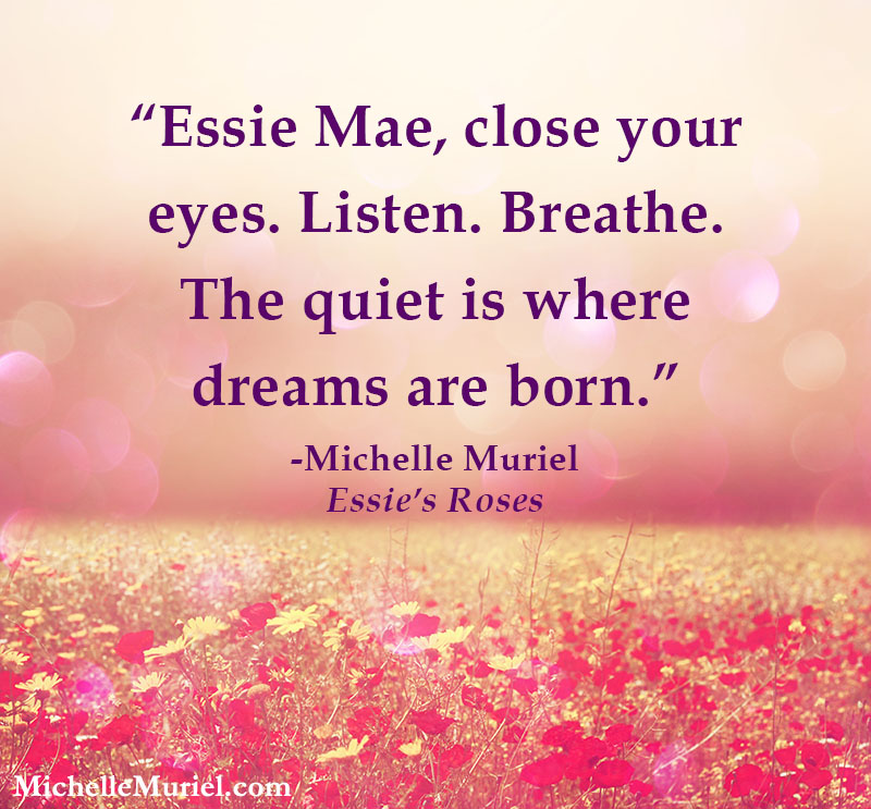 Essie Mae, close your eyes. Listen. Breathe. The quiet is where dreams are born. Michelle Muriel Essie's Roses www.MichelleMuriel.com