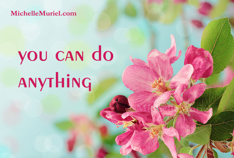 You can do anything! Michelle Muriel's Be List Visit www.MichelleMuriel.com to learn more