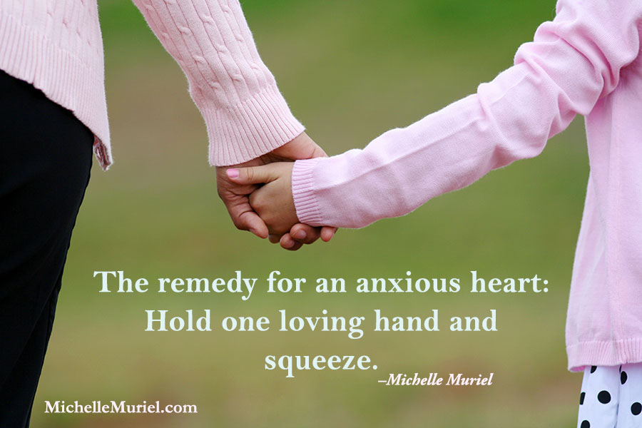 """The remedy for an anxious heart: Hold one loving hand and squeeze."" – Michelle Muriel"