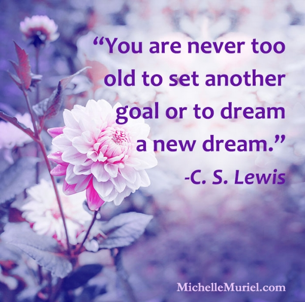 Visit Michelle Muriel on Facebook for more encouraging photos to pin and share www.MichelleMuriel.com You are never too old to set another goal or to dream a new dream C. S. Lewis