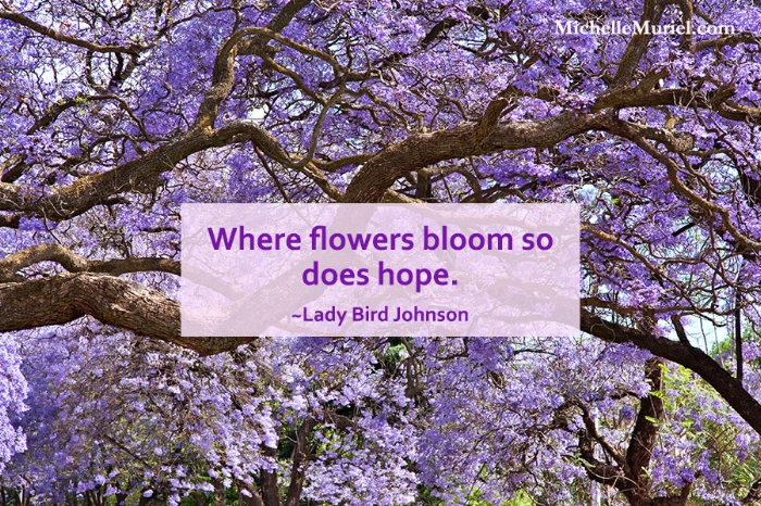 Where flowers bloom so does hope Lady Bird Johnson For more encouraging photos to share visit MichelleMuriel.com Be List