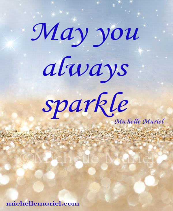 May you always sparkle Michelle Muriel www.MichelleMuriel.com