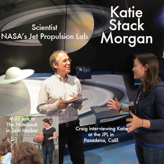 Katie Stack Morgan is a research scientist and member of the Mars Science Laboratory Curiosity Rover team at the NASA's Jet Propulsion Lab in Pasadena, Calif. She began working there while earning her Ph.D. in geology at Caltech. Katie earned a B.A. in geosciences and astronomy at Williams College, displaying a combination of interests that suited her perfectly for the JPL and especially for the geology-focused Mars Rover project. We met Katie a few years ago when she was visiting The Naturalist's Notebook in Seal Harbor with her family She was buying one of our Mars Passport notebooks when we first saw her and started chatting. She's a delightful person and we hit it off instantly. Since then we have hosted a Mars talk by her on The Naturalist's Notebook deck (it was particularly inspiring to the young, science-minded girls in the crowd) and visited her in Pasadena, where she generously took the time to give us a private tour of the Jet Propulsion Lab. (What a day that was.) We look forward to tapping her expertise in the future when we transform a room at the Seal Harbor Naturalist's Notebook into our own version of Mars, one with more, well, atmosphere.