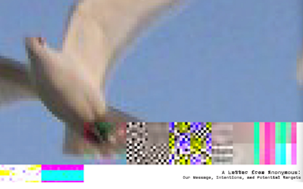 letter from anonymous - The words are hidden in the text file of the image, creating the glitch.Process based series interpreting A Letter From Anonymous: Our Message, Intentions, and Potential Targets,the Anonymous manifesto.The contrasting images of nature have poignant meaning related to the message. A link written in the typeface ZXXtakes you to view the full text.
