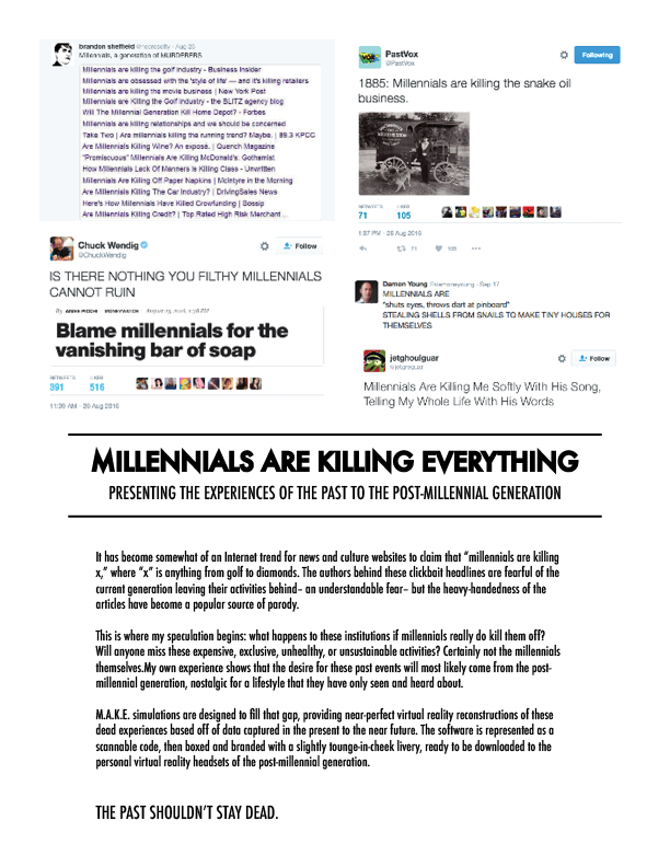 "A description of the project with context. Transcript: It has become somewhat of an Internet trend for news and culture websites to claim that ""millennials are killing x,"" where ""x"" is anything from golf to diamonds. The authors behind these clickbait headlines are fearful of the current generation leaving their activities behind– an understandable fear– but the heavy-handedness of the articles have become a popular source of parody. This is where my speculation begins: what happens to these institutions if millennials really do kill them off? Will anyone miss these expensive, exclusive, unhealthy, or unsustainable activities? Certainly not the millennials themselves.My own experience shows that the desire for these past events will most likely come from the post-millennial generation, nostalgic for a lifestyle that they have only seen and heard about. M.A.K.E. simulations are designed to fill that gap, providing near-perfect virtual reality reconstructions of these dead experiences based off of data captured in the present to the near future. The software is represented as a scannable code, then boxed and branded with a slightly tounge-in-cheek livery, ready to be downloaded to the personal virtual reality headsets of the post-millennial generation. The Past Shouldn't Stay Dead."