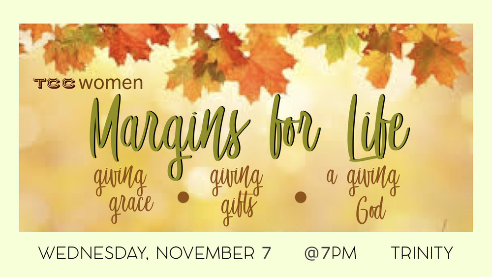 "All Ladies are Welcome!  Encouraging Message about living overwhelmed or having  ""Margins For Life""   Ladies sharing their gifts (of grace & crafts) with one another.  We are all excited about the fall weather! Come enjoy as we embrace the tastes of autumn together with some yummy desserts & beverages! (Cinnamon, Carmel, Fresh Apples, Nutmeg, …..yes!)  The ladies of Trinity want to embrace a deepening walk with Christ by keeping His Word and the Gospel of Christ before us in ""every season of our lives.""  Come Join Us! As we all grow together!"