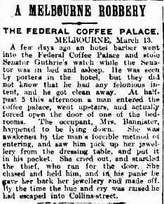 A MELBOURNE ROBBERY THE FEDERAL COFFEE PALACE. MELBOURNE, March 13. A few days ago an hotel barber went into the Federal Coffee Palace and stoleSenator Gutherie's watch while the Senator was in bed and asleep. He was seenby porters in the hotel, but they did not know that he had any felonious intent, and he got clean away. At half-past 5 this afternoon a man entered the coffee palace, went upstairs, and actually forced open the door of one of the bedrooms The occupant, Mrs. Bannister, happened to be lying down. She was awakened by the mans forcible method of entering, and saw him pick up her jewellery from the dressing table, and put it in his pocket she cried out, and startled the thief, who ran for the door. She chased and held linn, and in his panic he her back her jewellery and made off. By the time the hue and cry was raised he had escaped into Collins street. 1912 'A MELBOURNE ROBBERY.', The Brisbane Courier (Qld. : 1864 - 1933), 14 March, p. 4, viewed 14 September, 2013, http://nla.gov.au/nla.news-article19746968