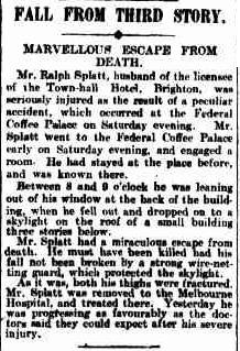 FALL FROM THIRD STORY. MARVELLOUS ESCAPE FROM DEATH. Mr. Ralph Splatt, husband of the licensee of the Town-hall Hotel, Brighton, wasseriously injured as the result of a peculiar accident, which occurred, at the FederalCoffee Palace on Saturday evening. Mr Splatt went to the Federal Coffee Palace early on Saturday evening, and engaged a room. He had stayed at the place before, and was known there. Between 8 and 9o'clock he was leaning out of his window at the back of the building, when he fell out and dropped on to a skylight on the roof of a small building three stories below. Mr. Splatt had a miraculous escape from death. He must have been killed had his fall not been broken by a strong wire-netting guard, which protected the skylight. As it was, both his thighs were fractured. Mr. Splatt was removed to the Melbourne Hospital, and treated there. Yesterday he was progressing as favourably as the doctors said they could expect after his severe injury. 1909 'FALL FROM THIRD STORY. MARVELLOUS ESCAPE FROM DEATH.', The Argus (Melbourne, Vic.: 1848 - 1957), 1 February, p. 6, viewed 14 September, 2013, http://nla.gov.au/nla.news-article10702849