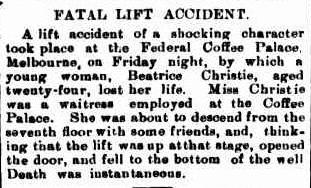 FATAL LIFT ACCIDENT. A lift accident of a shocking character took place at the Federal Coffee Palace, Melbourne, on Friday night, by which a young woman, Beatrice Christie, aged twenty-four, lost her life. Miss Christie was a waitress employed at the Coffee Palace. She was about to descend from the seventh floor with some friends, and, think- ing that the lift was up at that stage, opened the door, and fell to the bottom of the well. Death was instantaneous. 1902 'FATAL LIFT ACCIDENT.', Queanbeyan Age (NSW : 1867 - 1904), 8 January, p. 2, viewed 14 September, 2013, http://nla.gov.au/nla.news-article31091036