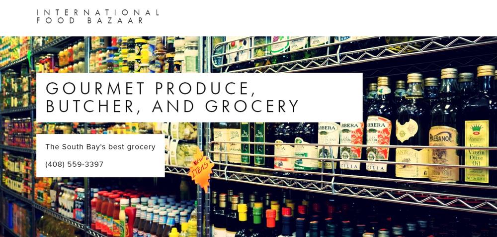 INTERNATIONAL FOOD BAZAAR:GOURMET PRODUCE, BUTCHER, AND GROCERY 2052 CURTNER AVE SAN JOSE, CA 95124 (408) 559-3397