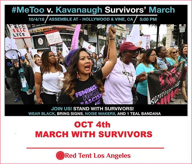 LA ACTION: JOIN #METOO vs Kavanaugh Survivors' March  WHEN and WHERE: 5pm-9pm on Thursday, October 4th MARCH SCHEDULE: 5:00pm-6:00pm: Assemble at Hollywood & Vine 6:00pm: March begins. (West on Hollywood to Highland, 9 blocks). 6:30pm: March arrives at rally location. The stage will be in front of the Dolby Theatre (6801 Hollywood Blvd, CA 90028) 6:30 - 9:00pm: Hollywood & Highland. WHAT TO BRING: Signs and Noise Makers.  WHAT TO WEAR: Please wear BLACK. #metoo