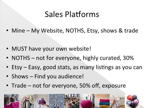 "Now for a quick look at sales platforms, there's so many I can't go into too much detail and I'm sure i'm not aware of them all but here I've covered the ones I use and the advantages and disadvantages of those. The platforms I sell on are - My own website, Notonthehighstreet.com, Etsy, certain shows and to a select few Trade stockists.  Own Website - It's SO important to have your own website, not only do you not have to pay commission on each sale but it's vital that you have your own corner of the internet to display your products that YOU control. It is 100% you, your choice of wording, imagery, layout, links, blogs etc. You. Even if someone else designs it and a photographer takes your photos etc you still have ownership of what goes on in that space and it's a really vital way to represent your brand.  Notonthehighstreet.com - I cannot speak more highly of NOTHS. I adore being part of their community and feel really honoured to be able to sell with them. I always recommend people apply to sell with them if they think their products are right. The thing to remember with NOTHS is that they really know who their customer is and what she wants. It's highly curated so you need everything on there to be approved before you can sell it. I'm a huge fan of this because it really means that the customer is being shown products that will interest her rather than having to wade through loads of other stuff first. There is a joining fee (currently around £200+ Vat I believe) and commission of 25% + VAT (so 30%) on each item sold. It isn't for everyone but if you don't get on, please don't be disheartened, it doesn't mean your products aren't good, it just means that the NOTHS customer isn't your customer.  Etsy - I'm new to Etsy but i'm enjoying it so far. It has good stats that are helpful to find your keywords and apply them to your other platforms. It's easy to use, great for international orders as you can set your shipping costs per product and the commission fee is really low (3.5% + a small listing fee). Etsy isn't curated so there is SO much on there, this is both good and bad, it does bring a lot of people to the site but it also means you have to fight harder to be noticed. From courses and reviews I've done so far, I've learnt that the more listings you have the better, as it creates more ways for customers to find you. I've also learnt that your keywords are vital, especially the first phrase of your product title. Becka Griffin does an excellent review if anyone needs help and advice or like me when I started - doesn't know where to begin. Shows - Can be really great, a wonderful way to meet your customers face to face and see who they are first hand as well as get your own face out there and allow people to touch and feel your products (especially for products like mine where they are so tactile everyone always wants to touch them) The important thing is to do the right shows, go visit them first and look around at the other stall holders, the visitors, the area. What time of year is it? Will that work for your products? How much does a stand cost? (+ your expenses if you need to stay in a hotel, what you'll eat etc - I always need to hire a van so thats around £100 a time too) Are people spending? Is it likely that you'll get back that cost and if not is it worth it anyway for the exposure? Don't forget that a lot of people like to see things for ideas then order online later and those sales still count towards it - I have a little text box on my website when someone places an order that asks ""How did you find me?"" and it's priceless for me to know if what i'm doing on Facebook is paying off or if I met them at a certain show or which magazine they saw me in etc. The long and the short of it is - figure out if it's where your customer is and whether or not it's right for your brand before you commit. Trade - Again trade isn't for everyone, most shops look for a 100% mark up (so 50% off RRP's) and a lot of makers can't afford to knock so much off their prices or don't want to raise RRP's that much to be able to do so. Personally I've worked out a method that suits me and the mark up is different per product. You need to still have some margin but trade is more about the exposure and bulk orders that earning loads of money. Another thing i've done is spent 3 days building a PDF 'Trade Pack' with all the information, prices and imagery, that really represents what my business is about. Now when I get trade enquiries I can attach it to the email and they have everything they need. Final point on trade is to do your research too, make sure that your products will suit their shop and don't be afraid to politely decline if you don't think they will."