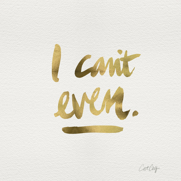 I Can't Even available  here .