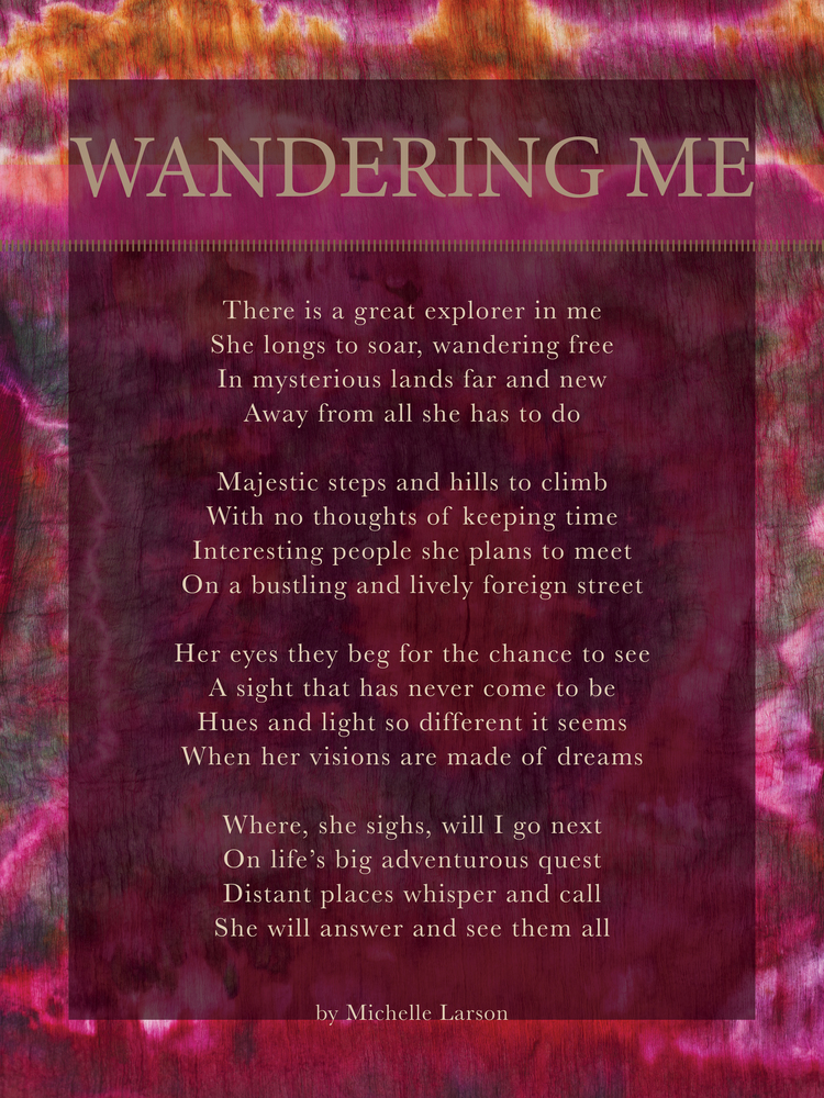 Michelle Larson- It's no secret that I love to travel. It's where I find the most value in the exchange of energy of what I earn and how I choose to spend. I decided to write a poem that expresses my passion for WANDERing... which reminds me - I need to plan a trip : )