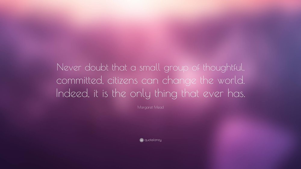"""""""Never doubt that a small group of thoughtful, committed, citizens can change the world. Indeed, it is the only thing that ever has."""""""