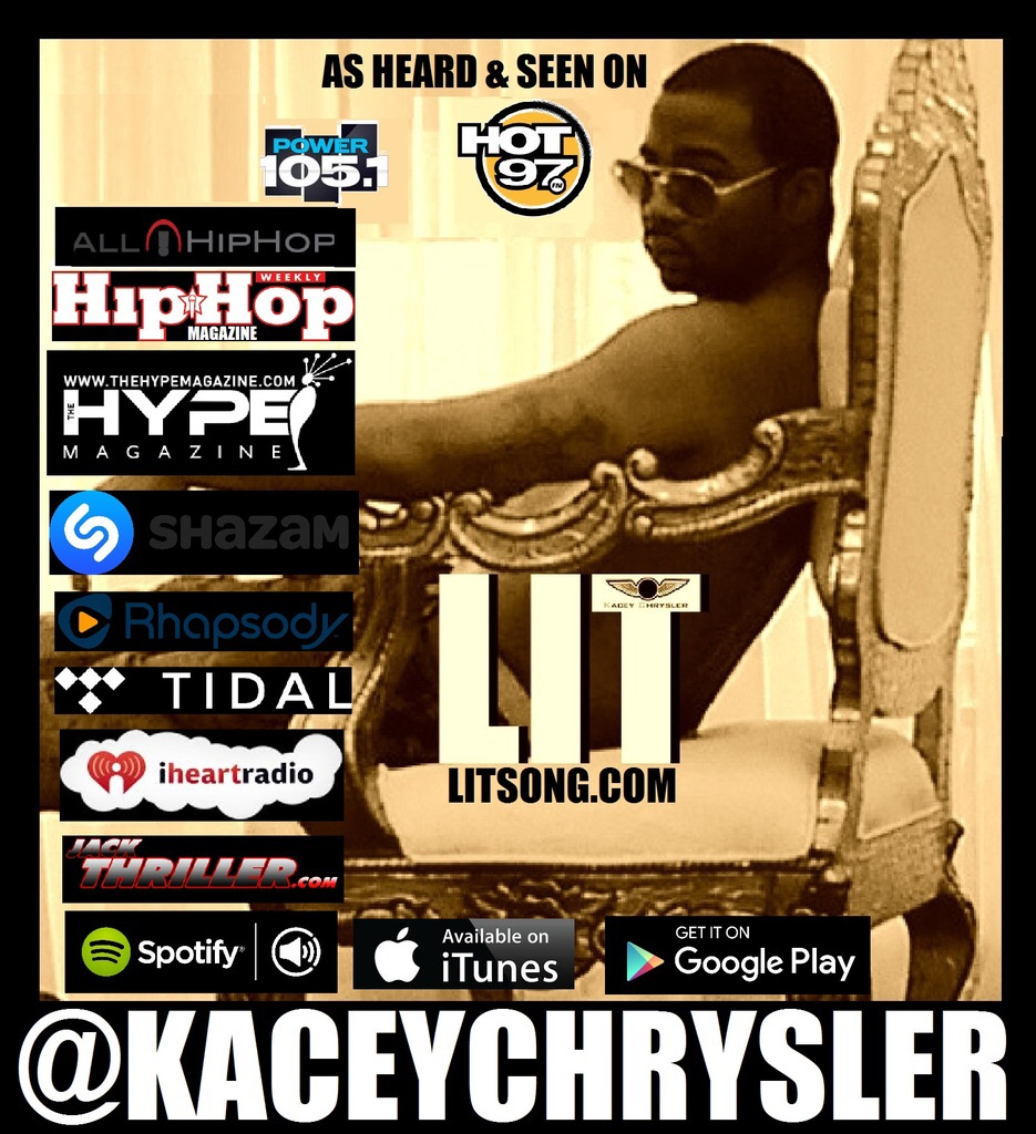 """Kacey Chrysler """" Lit """"    The heavily buzzing 28 year old  Kacey Chrysler  doesn't have a record deal yet but he is from Brooklyn NY and he has been supported by Billion Dollar Automaker Fiat Chrysler Automobiles since 2009 and it looks like he's coming for the crown in 2016. BET Awards top blog winner All Hip Hop reported that he is LIT & moving like Jayz with his hit record along with his own roster that has actor Marc John Jefferies and hip hop legend Mr Cheeks signed to him which has never been seen before.       But the really amazing thing is that Kacey Chrysler's Viral Hit song  LIT  has over   ONE MILLION real Views   on  YOUTUBE  in less than 60 days online plus the song and video has been placed on top media outlets like  HIP HOP WEEKLY MAGAZINE ,  ALLHIPHOP.COM ,  HYPE MAGAZINE ,  JACKTHRILLER.COM ,  THISIS50  & More! The song has also received major radio play on stations worldwide including New York City's #1 trend setting stations  POWER 105.1   &  HOT 97   for months by top DJ's like  DJ Envy, DJ Suss One,  DJ Will , DJ  Drewski  & more! So far Kacey Chrysler LIT has been played on the radio for all of the major holidays in the last 5 months since November that includes  THANKSGIVING, CHRISTMAS, NEW YEARS, & EASTER  . Power 105.1's DJ Will stamped the record even further after playing LIT on Power 105.1 several times he decided to add Kacey Chrysler's LIT to his exclusive street heaters mix tape without even telling KC & made this song # 3 on project , shouted his name out , then yelled lit several times and said KC's LIT record is one of the hottest records in the street while it was playing and even said """"my opinion"""" which can be heard using one of the links below! Looks like the rest of the DJ's need to hop on this hit record now as the worlds is already stamping this as a smash hit record that we are sure you'll love the second you hear the violins and hear the word LIT! ."""