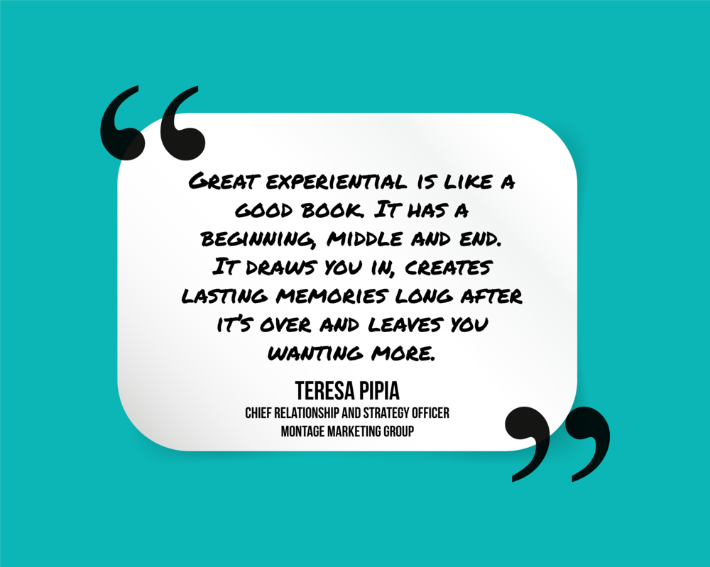 """""""Great experiential is like a good book. It has a beginning, middle and end. It draws you in, creates lasting memories long after it's over and leaves you wanting more."""" Teresa Pipia"""