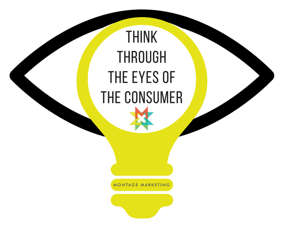 Think through the eyes of the consumer Montage Marketing