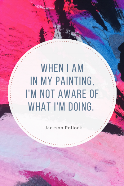 whenWhen I am in my painting, I'm not aware of what I'm doing. Jackson Pollock.png