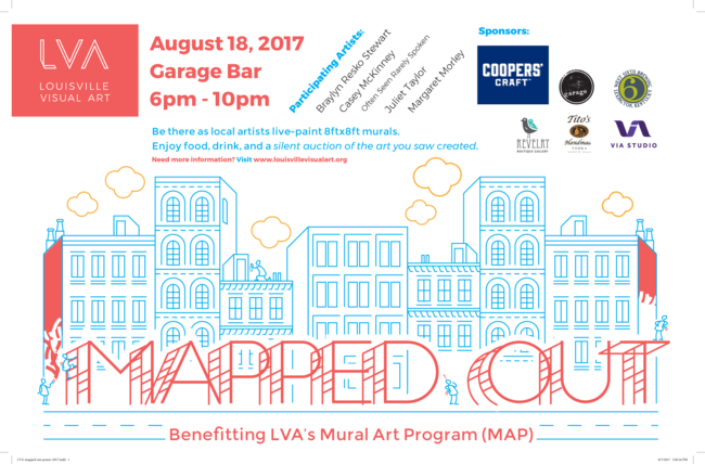 """MAPped Out,"" a live-painting event benefitting LVA's Mural Art Program (MAP), will be held at Garage Bar on Friday, August 18 from 5pm-10pm.  Several of Louisville's best artists will be creating mini-murals for a silent auction, serving as a unique and exciting focus for a night filled with DJs, drink specials and art, art and more art.    Participating Artists:   Braylyn Resko Stewart Casey McKinney Often Seen Rarely Spoken Juliet Taylor Margaret Morley    Sponsors:   Coopers' Craft Bourbon Tito's Handmade Vodka West Sixth Brewing Revelry Boutique Gallery Garage Bar Via Studio"