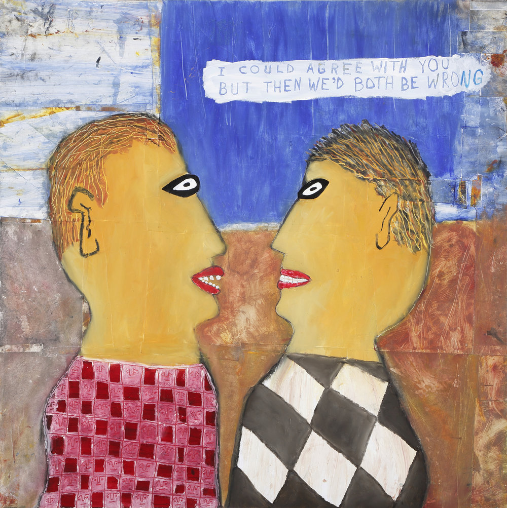 """I could agree with you but then we'd both be wrong"" , Tad DeSanto, 24x24in, mixed media, NFS (sold)"