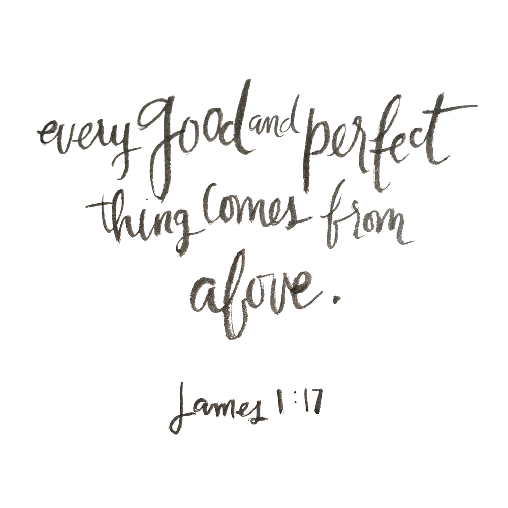 """Every good and perfect thing comes from above""(James 1:!7)."