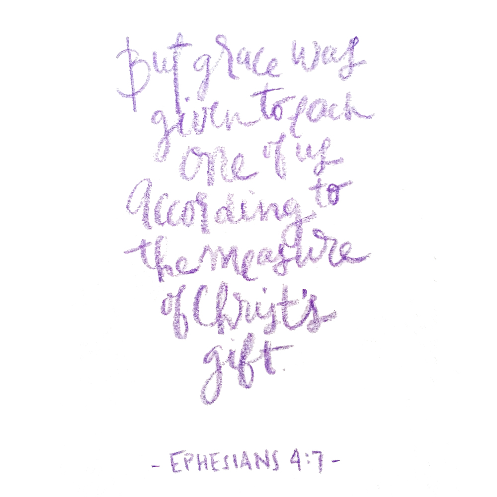 "HAND LETTER: Ephesians 4:7 ""But grace was given to each one of us according to the measure of Christ's gift."""