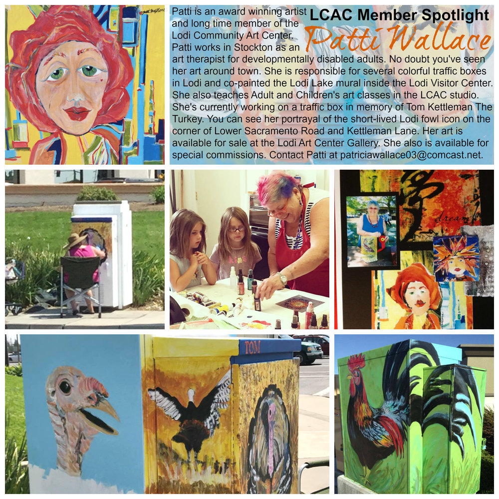 MEMBER SPOTLIGHT: PATTI WALLACE Patti is an award winning artist and long time member of the Lodi Community Art Center. Patti works in Stockton as an art therapist for developmentally disabled adults. No doubt you've seen her art around town. She is responsible for several colorful traffic boxes in Lodi and co-painted the Lodi Lake mural inside the Lodi Visitor Center. She also teaches Adult and Children's art classes in the LCAC studio. She's currently working on a traffic box in memory of Tom Kettleman The Turkey. You can see her portrayal of the short-lived Lodi fowl icon on the corner of Lower Sacramento Road and Kettleman Lane. Her art is available for sale at the Lodi Art Center Gallery. She also is available for special commissions. Contact Patti at patriciawallace03@comcast.net