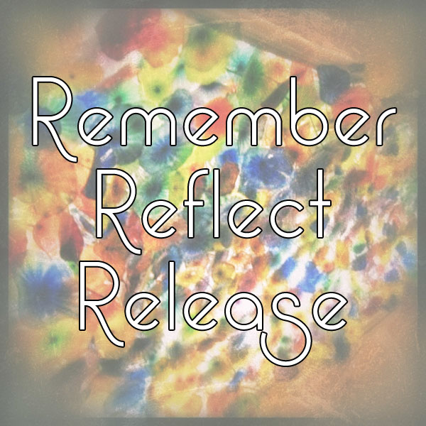 Remember, Reflect, Release