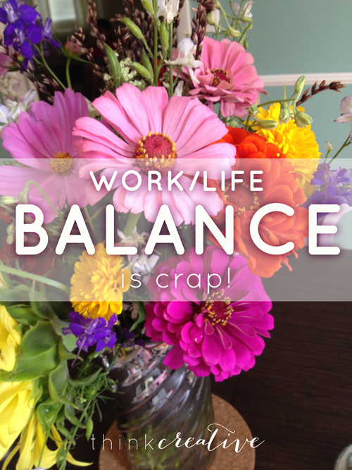 Work/Life Balance is Crap! And that is 100% ok. Here is what I have found works for me.  |  Think Creative