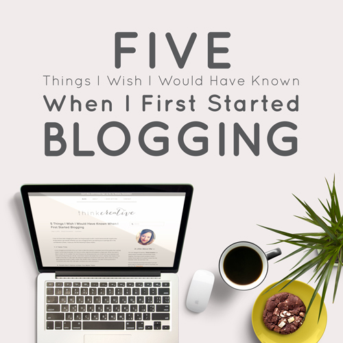 Five Things I Wish I Would Have Known When I First Started Blogging  |  Think Creative