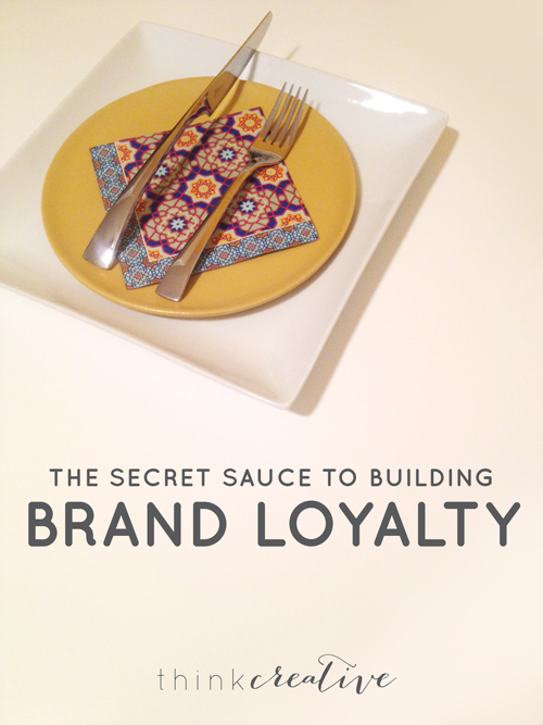 The Secret Sauce to Building Brand Loyalty  |  Think Creative