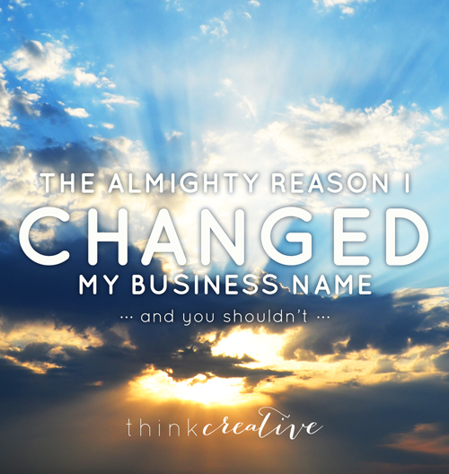 The Almighty Reason I Changed My Business Name  |  Think Creative