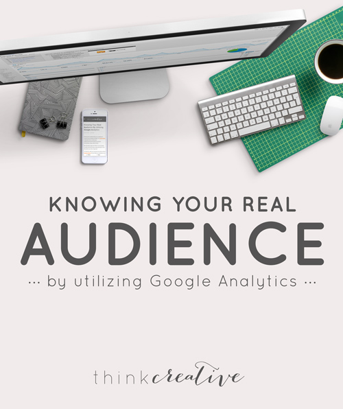 Knowing Your Real Audience By Utilizing Google Analytics  |  Think Creative