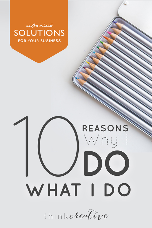 10 Reasons Why I Do What I Do  |  Think Creative
