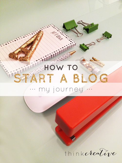 How to Start a Blog: My Journey  |  Think Creative