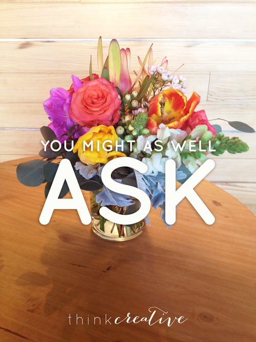 You Might As Well Ask  |  Think Creative