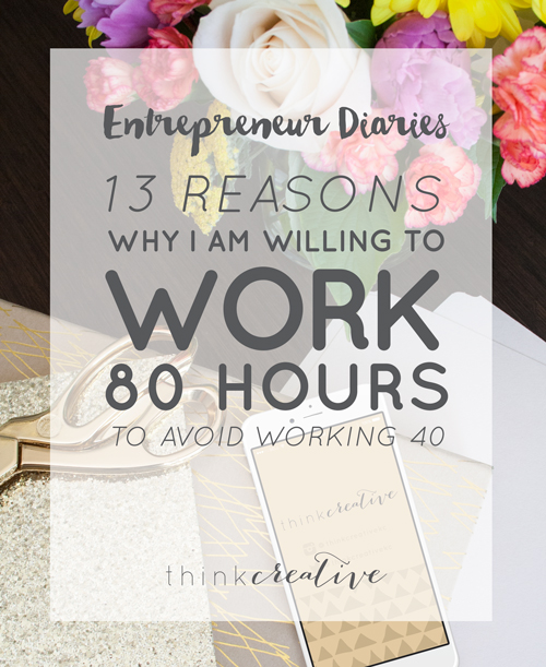 Entrepreneur Diaries: 13 Reasons I am Willing to Work 80 Hours to Avoid Working 40  |  Think Creative
