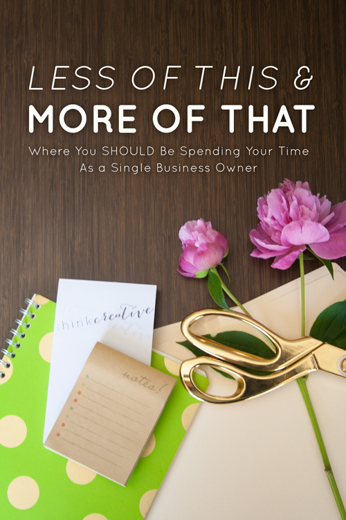 Less of This and More of That: Where You SHOULD Be Spending Your Time as a Single Business Owner  |  Think Creative
