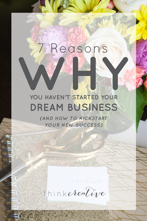 7 Reasons Why You Haven't Started Your Dream Business (And How to Kickstart Your New Success)  |  Think Creative