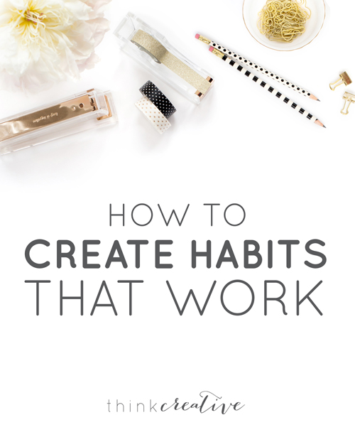How to Create Habits that WORK for You  |  Think Creative
