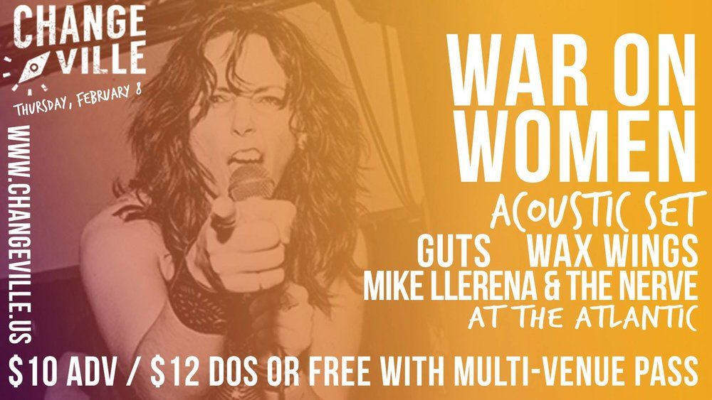 Changeville  Presents War On Women at  The Atlantic ! Thursday, February 8 Doors 9 / Show 9:45 Tickets are $10 adv / $12 dos or Free with Changeville multi venue pass  Tickets are available at  www.changeville.us  and  Hear Again Records !  Lineup:  War On Women  (Acoustic Set)  GUTS/Gainesville   Wax Wings   Mike Llerena & The Nerve   Changeville (presented by UF's  frank  gathering) brings together artists and innovators from all over the world to collaborate. The festival features music, comedy, film, virtual reality and more! For more information visit:  http://changeville.us/  For more information on frank visit:  http://frank.jou.ufl.edu/