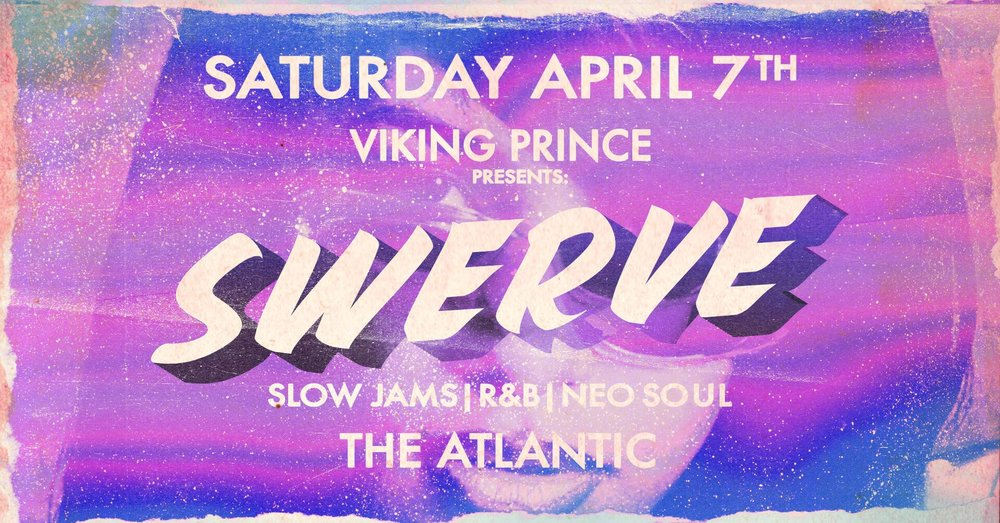 SATURDAY APRIL 7th  Viking Prince & The Atlantic Present:  SWERVE: A Night of Slow Jams, R&B, and Neo-Soul  Hit the dancefloor to the sounds of Aaliyah, Miguel, Usher, D'Angelo, Keith Sweat, Beyoncé, TLC, Ashanti, Montell Jordan, Frank Ocean & more!  Doors at 10:00pm  This event is 21+. RSVP does not guarantee entry. Admission based on capacity, so please arrive early.