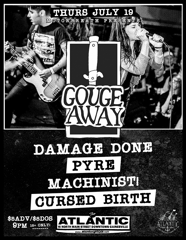 Thursday, July 19  Motorbreath GVL  Presents:    Gouge Away   ( Deathwish Inc. ) Damage Done, Pyre, Machinist!, Cursed Birth  Doors at 9pm   Buy Tickets