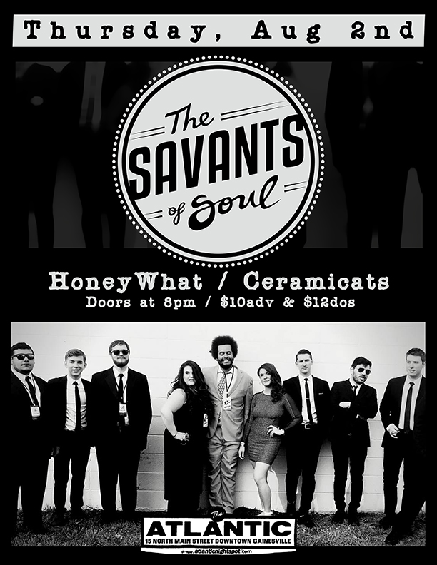 Thursday, August 2nd The Atlantic Presents:  The Savants of Soul  + special guests:  HoneyWhat   Ceramicats  Doors at 8pm $10adv/$12dos   Buy Tickets