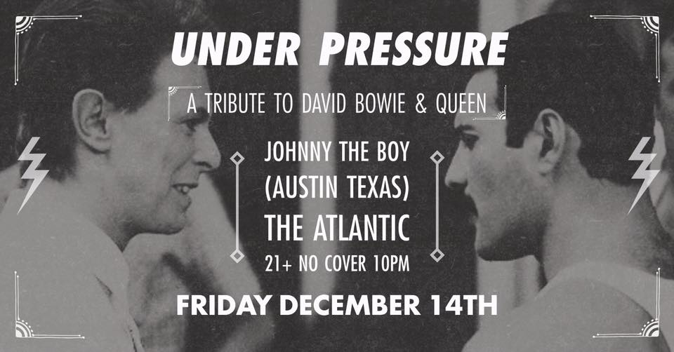 ϟ UNDER PRESSURE ϟ A Tribute To David Bowie & Queen  ➳ DJ dance party focused on Ziggy, Freddie and related!  w/  Johnny The Boy  (via Austin, Texas) Hosted by Brandon Lowe Friday, December 14th 21+ ϟ NO COVER ϟ 10PM