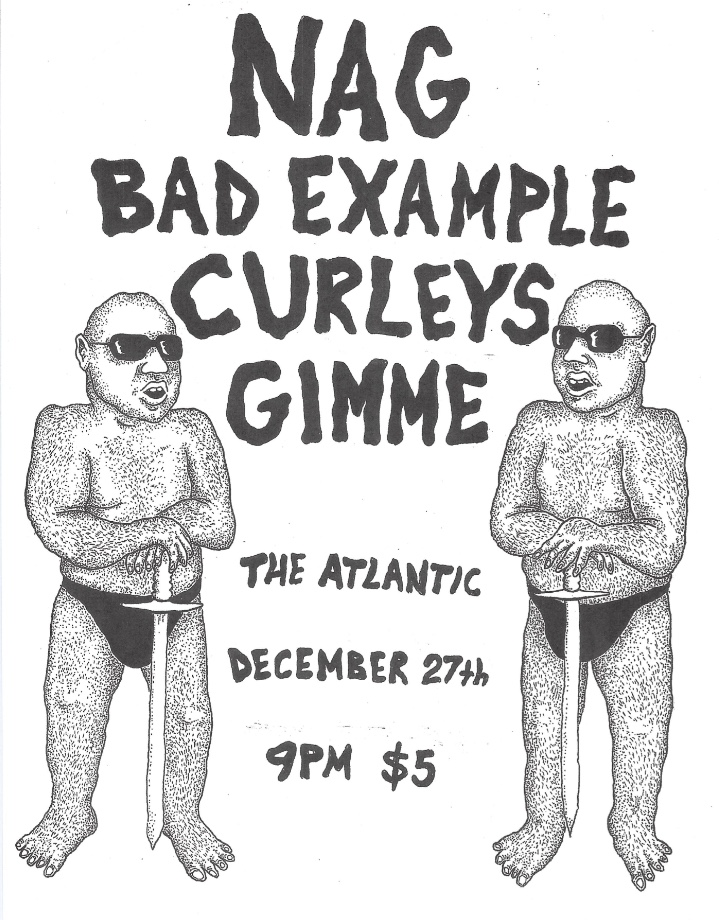 Thursday, December 27th  NAG (Decatur, GA) |  https://werenag.bandcamp.com/   Bad Example (Birmingham, AL) |  https://2056129496.bandcamp.com/   Curleys |  https://curleys.bandcamp.com/releases   Gimme |  https://gimmegimmegimme.bandcamp.com/   Doors at 9, bands start at 10pm  at The Atlantic: 15 N Main Street, Downtown Gainesville