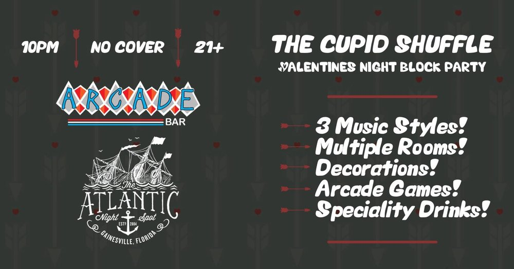 The Cupid Shuffle 💘 Valentine's Night Block Party  Multiple bars, indoor and outdoor areas and live DJs spread throughout❗️ Choose your own adventure:  ➳  The Atlantic  ⏤ Pop/Top40 w/ DJ Cameron Gregory ➳ The Alley ⏤ House/Techno w/ DJ Sketch ➳  Arcade Bar  ⏤ Classic Records w/ DJ Mike Mehaffey  ➳ 3 Music Styles! ➳ Multiple Rooms! ➳ Decorations! ➳ Arcade Games! ➳ Specialty Drinks!  ❣️ DJs start at 10pm | No cover | 21+ only