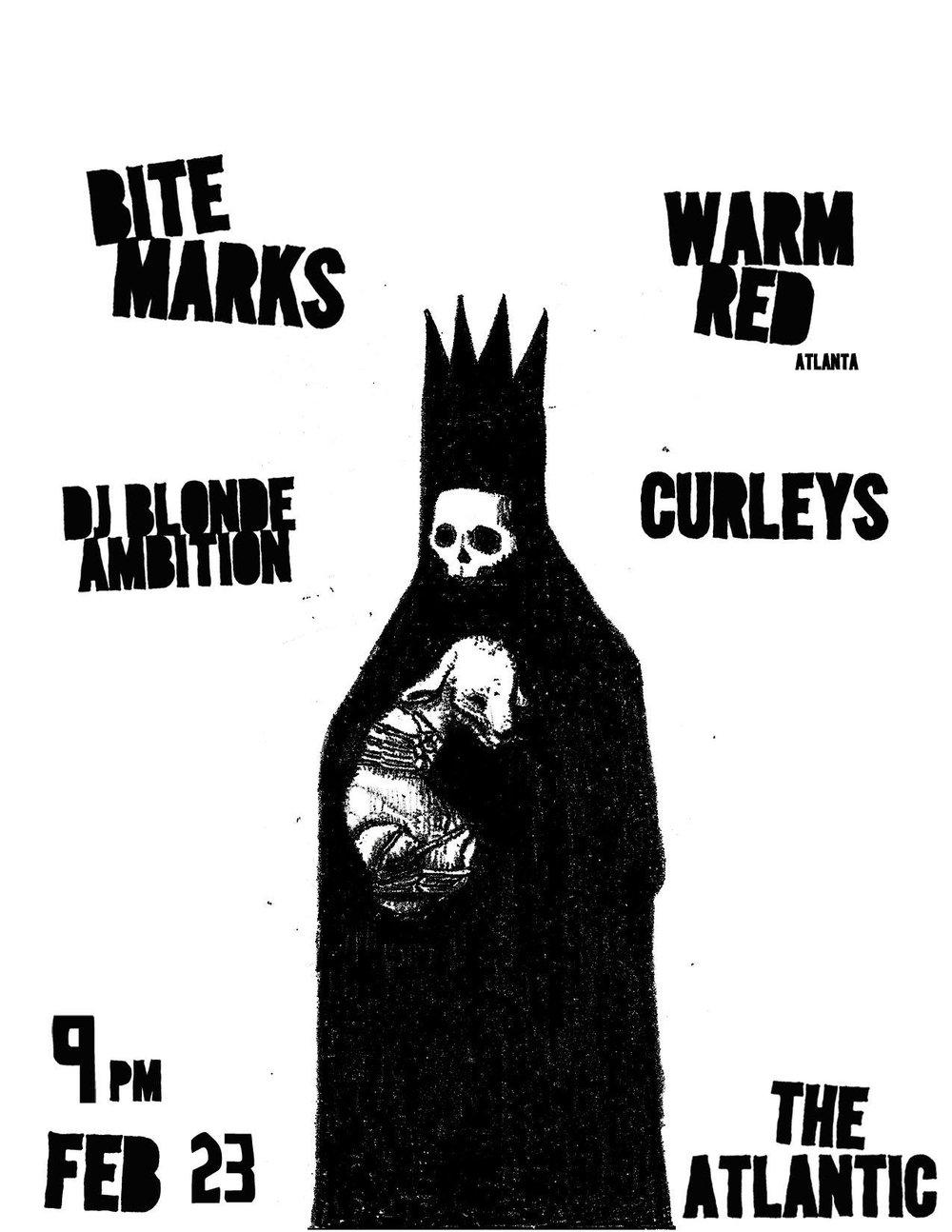 Saturday, Feb 23rd   BiteMarks  Warm Red (Atlanta) Curleys DJ Blonde AMbition  Doors at 9pm / Show starts at 10! $5 (21+ only)